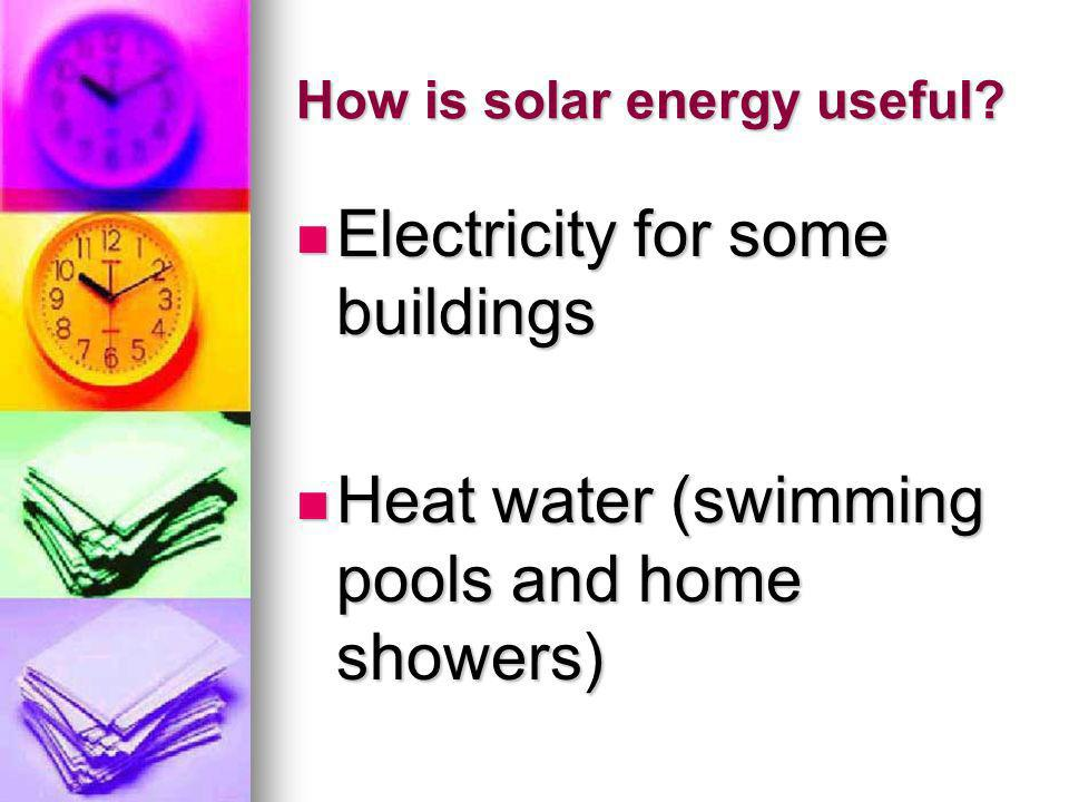 How is solar energy useful? Electricity for some buildings Electricity for some buildings Heat water (swimming pools and home showers) Heat water (swi