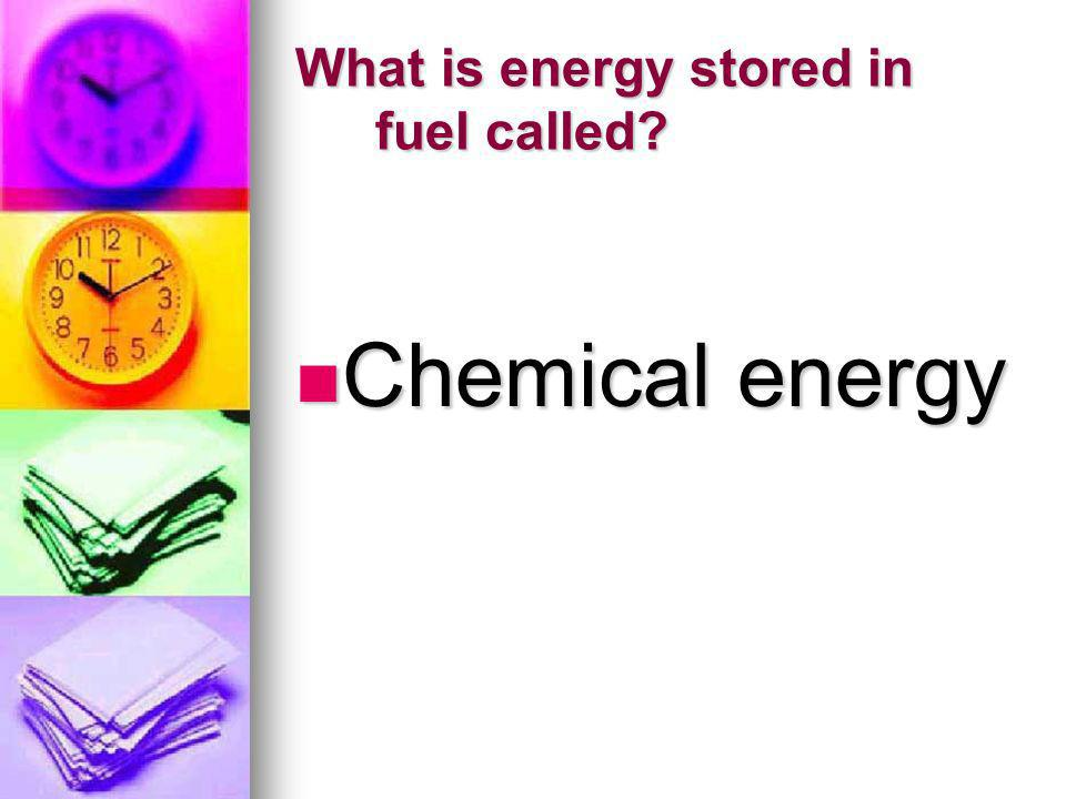What is energy stored in fuel called? Chemical energy Chemical energy