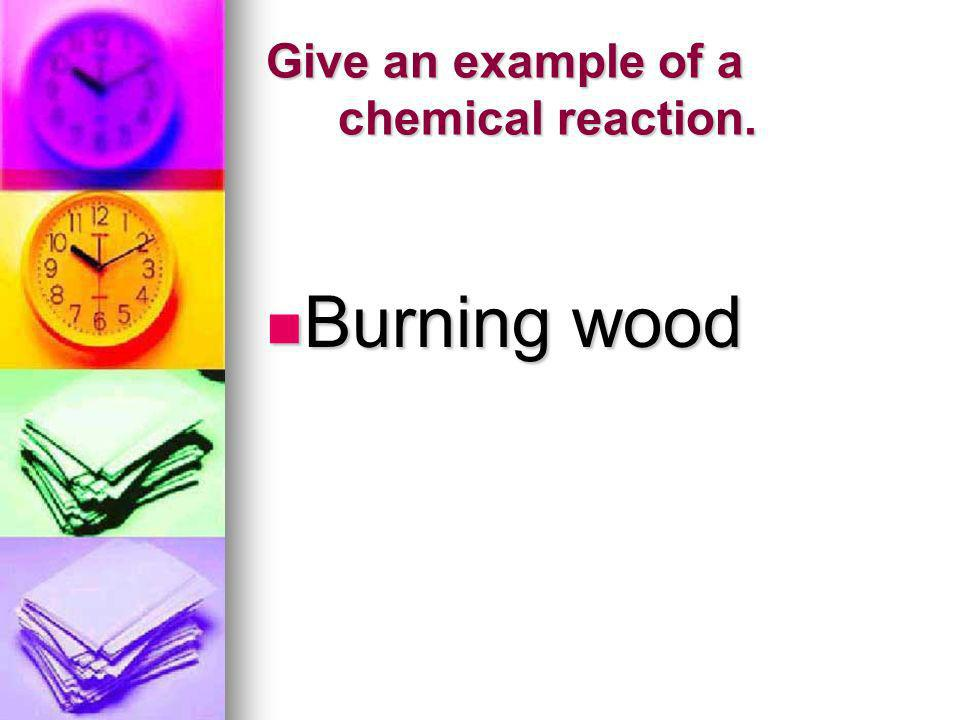 Give an example of a chemical reaction. Burning wood Burning wood
