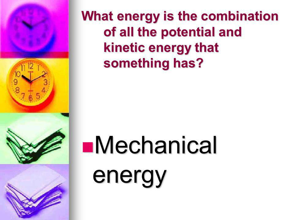 What energy is the combination of all the potential and kinetic energy that something has? Mechanical energy Mechanical energy