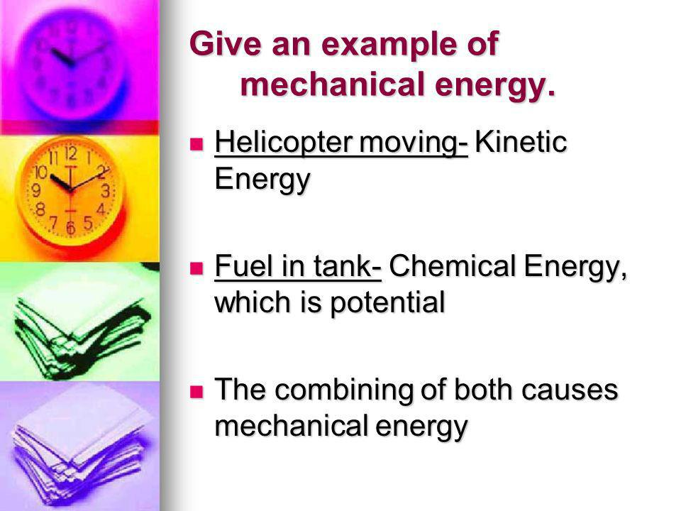Give an example of mechanical energy. Helicopter moving- Kinetic Energy Helicopter moving- Kinetic Energy Fuel in tank- Chemical Energy, which is pote