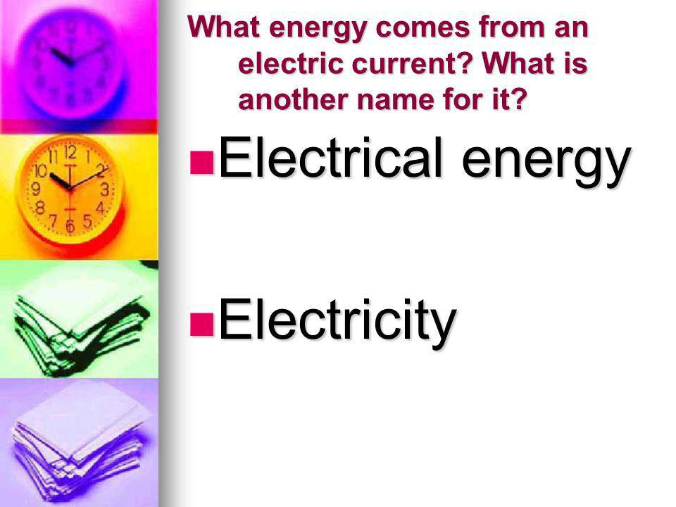What energy comes from an electric current? What is another name for it? Electrical energy Electrical energy Electricity Electricity