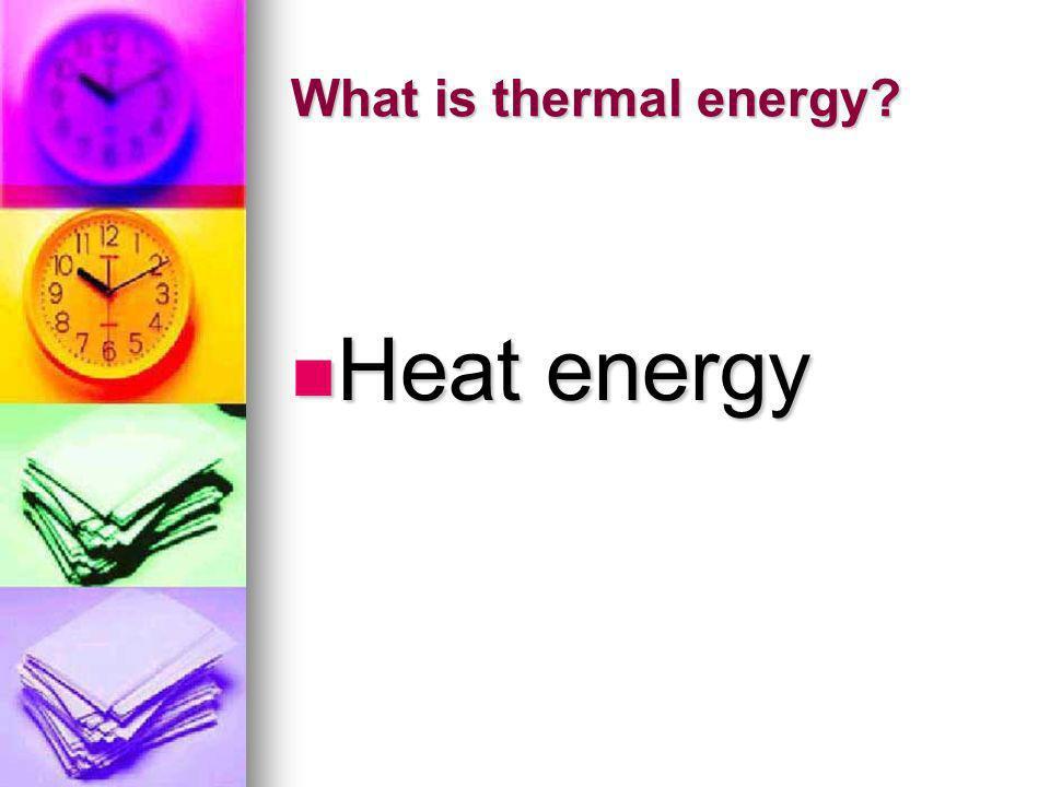 What is thermal energy? Heat energy Heat energy