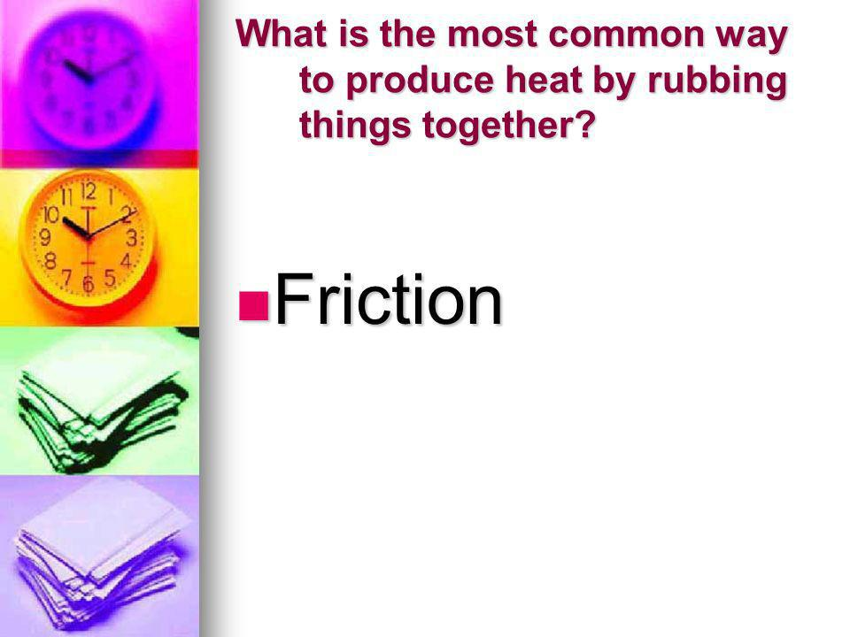 What is the most common way to produce heat by rubbing things together? Friction Friction