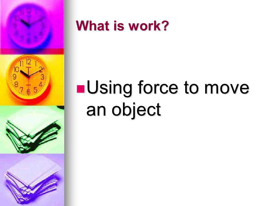 What is work? Using force to move an object Using force to move an object