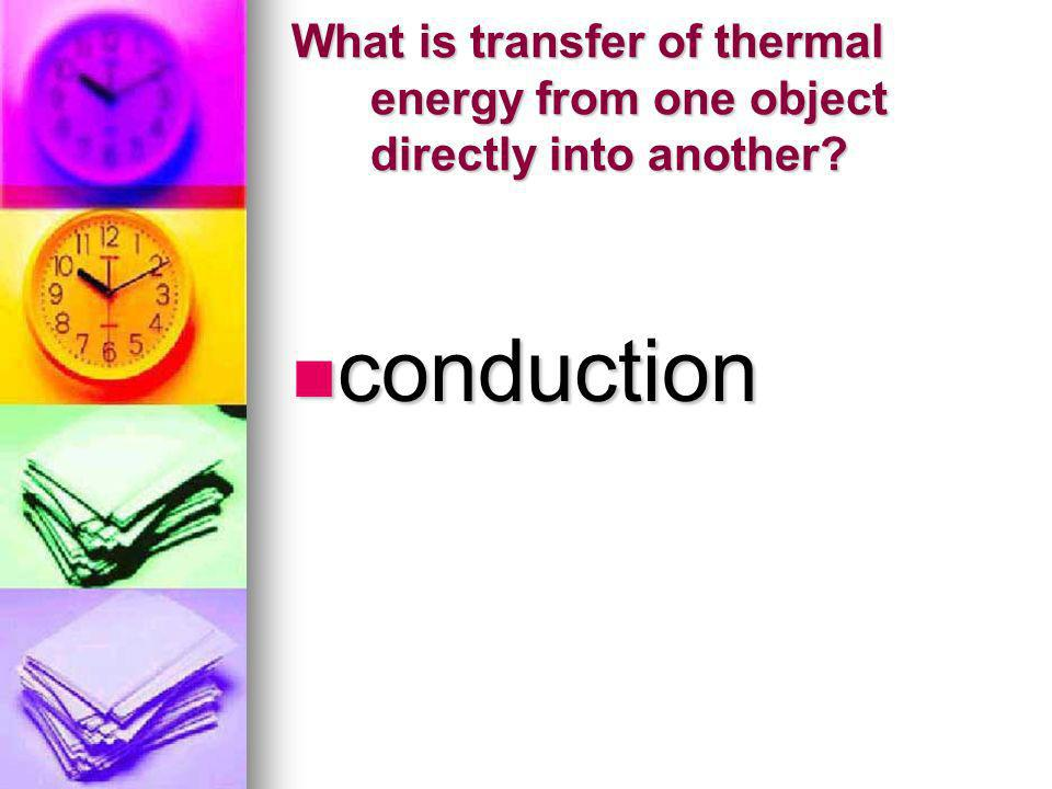 What is transfer of thermal energy from one object directly into another? conduction conduction
