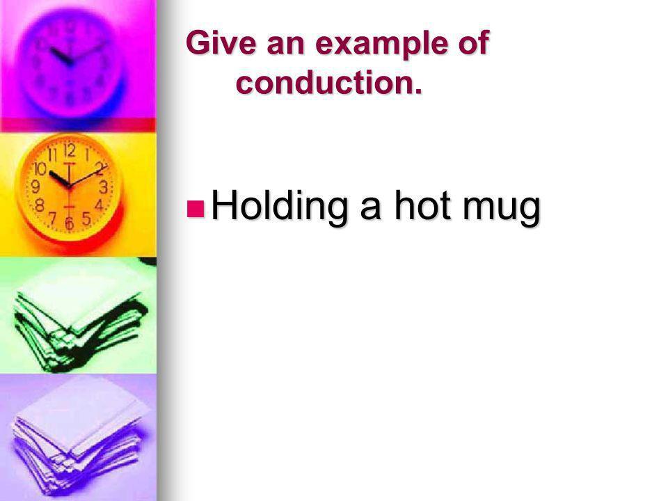 Give an example of conduction. Holding a hot mug Holding a hot mug
