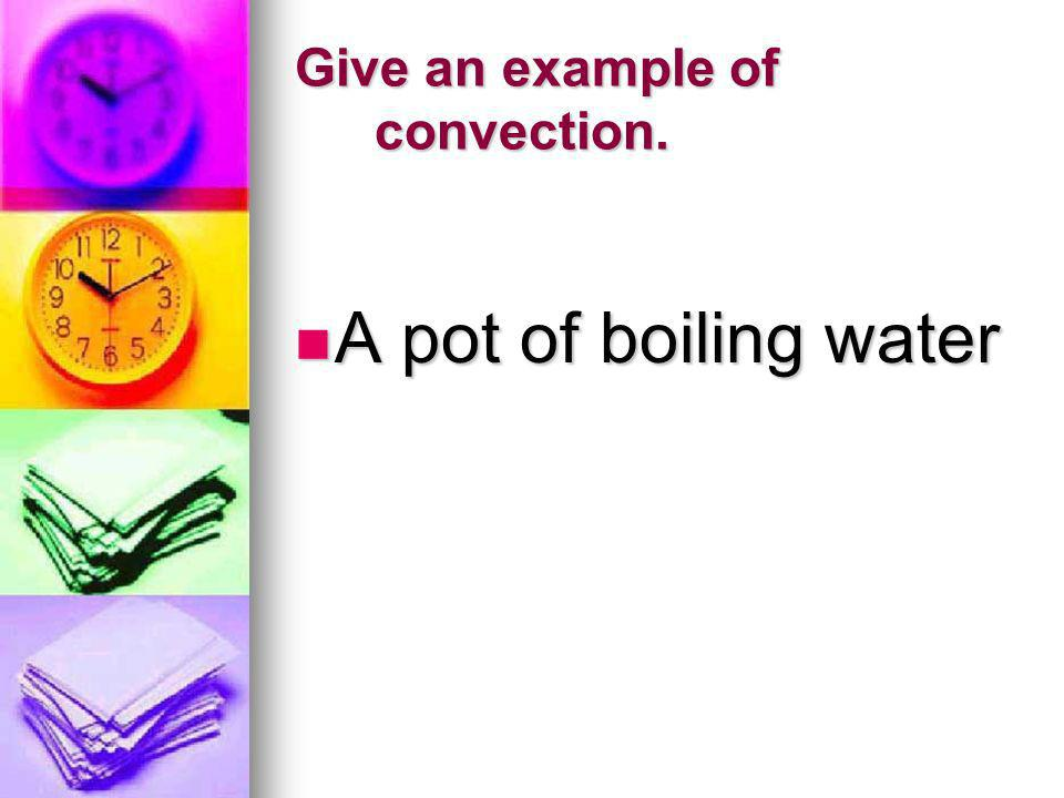 Give an example of convection. A pot of boiling water A pot of boiling water