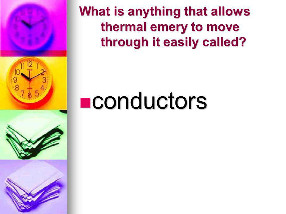 What is anything that allows thermal emery to move through it easily called? conductors conductors