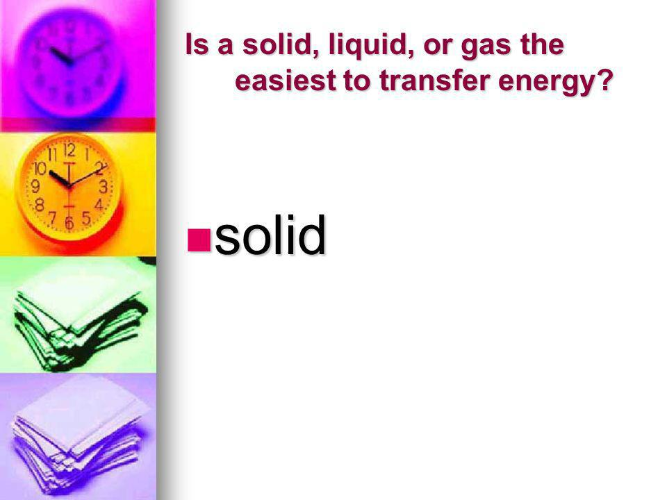 Is a solid, liquid, or gas the easiest to transfer energy? solid solid