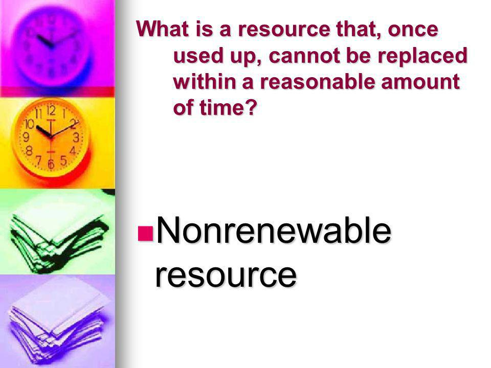 What is a resource that, once used up, cannot be replaced within a reasonable amount of time? Nonrenewable resource Nonrenewable resource