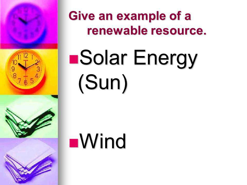 Give an example of a renewable resource. Solar Energy (Sun) Solar Energy (Sun) Wind Wind