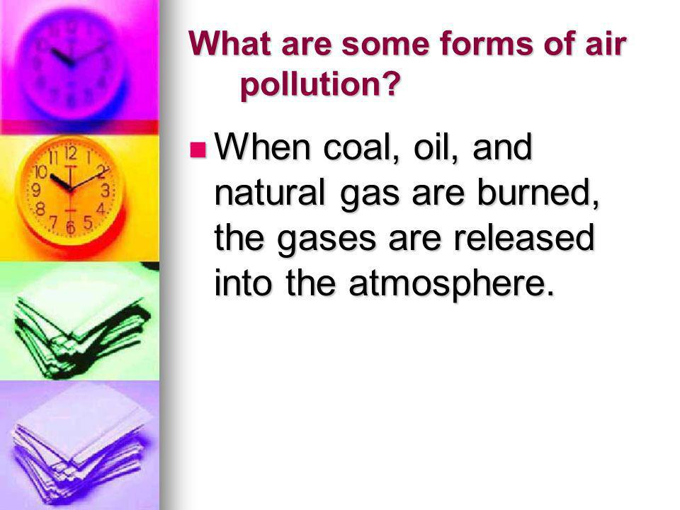 What are some forms of air pollution? When coal, oil, and natural gas are burned, the gases are released into the atmosphere. When coal, oil, and natu