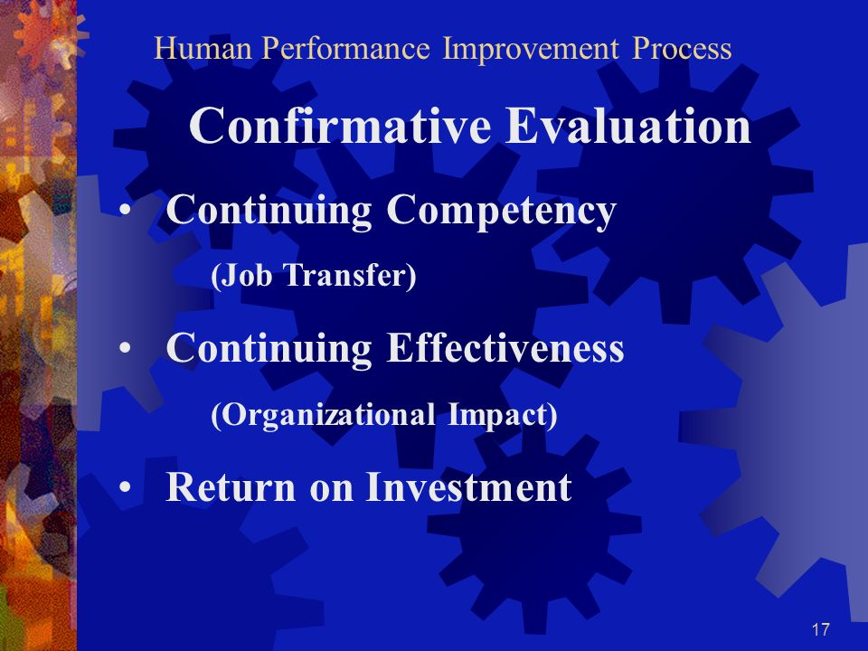 16 CONFIRMATIVE EVALUATION The purpose of Confirmative Evaluation is continuous improvement. Confirmative evaluation takes a long-term view of the eff