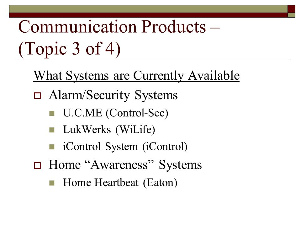 Communication Products – (Topic 3 of 4) What Systems are Currently Available Alarm/Security Systems U.C.ME (Control-See) LukWerks (WiLife) iControl Sy
