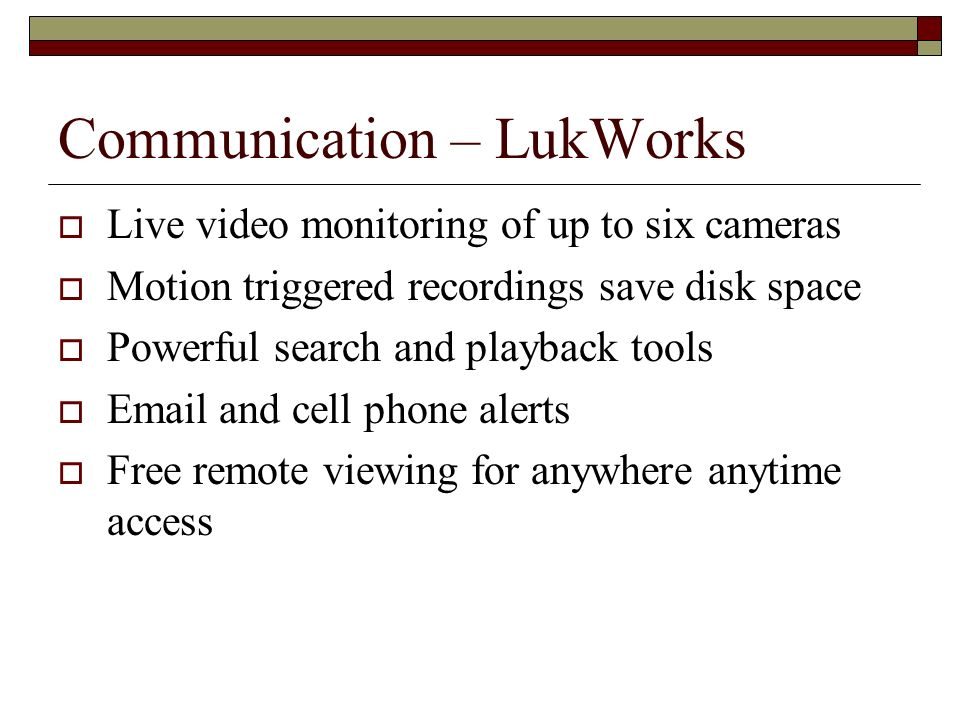 Communication – LukWorks Live video monitoring of up to six cameras Motion triggered recordings save disk space Powerful search and playback tools Ema
