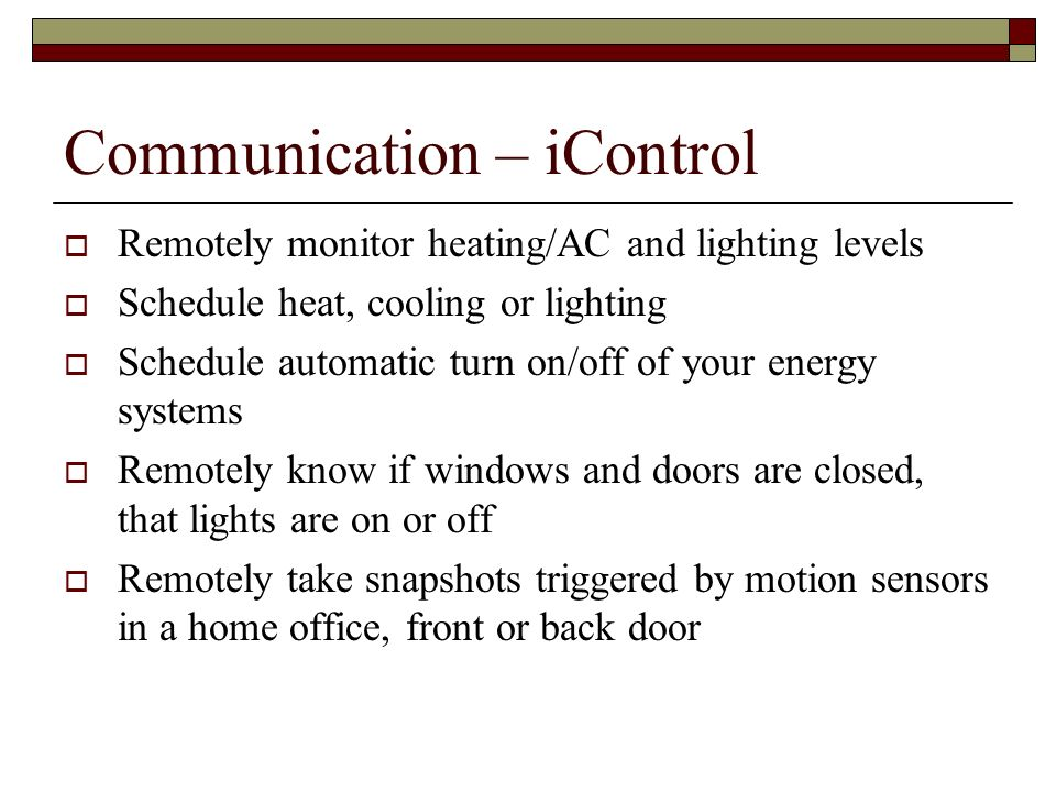 Communication – iControl Remotely monitor heating/AC and lighting levels Schedule heat, cooling or lighting Schedule automatic turn on/off of your ene