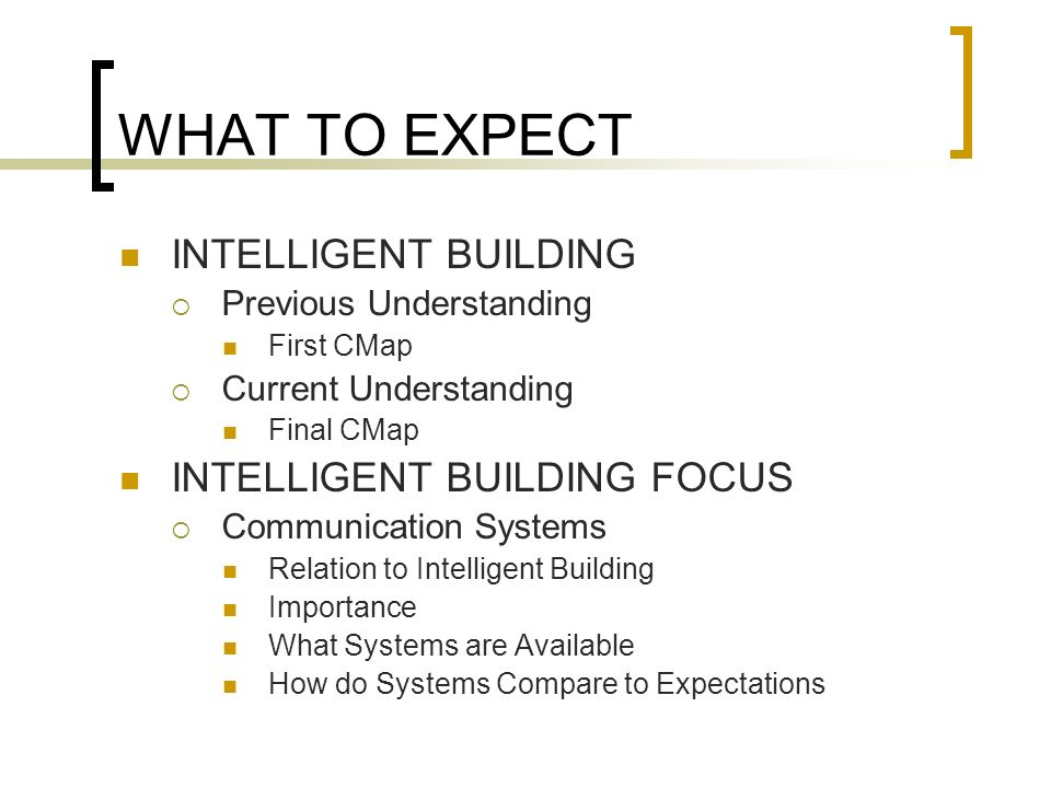 INTELLIGENT BUILDING (Pre-AE 790 Understanding) Expectations: Building Systems Affected MEP, Lighting, Security Building Phases Affected Operational Commercial = Residential Expensive Automatic Functions Doors, Lights, HVAC, Entertainment Personality Communicate with User