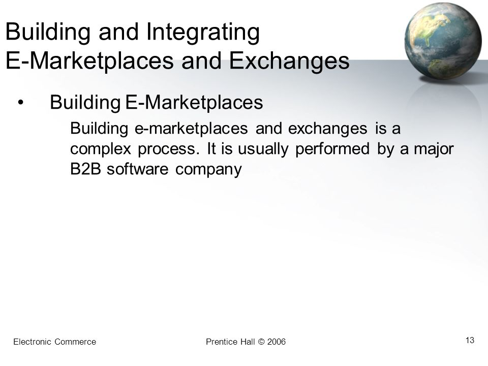 Electronic CommercePrentice Hall © 2006 13 Building and Integrating E-Marketplaces and Exchanges Building E-Marketplaces Building e-marketplaces and e