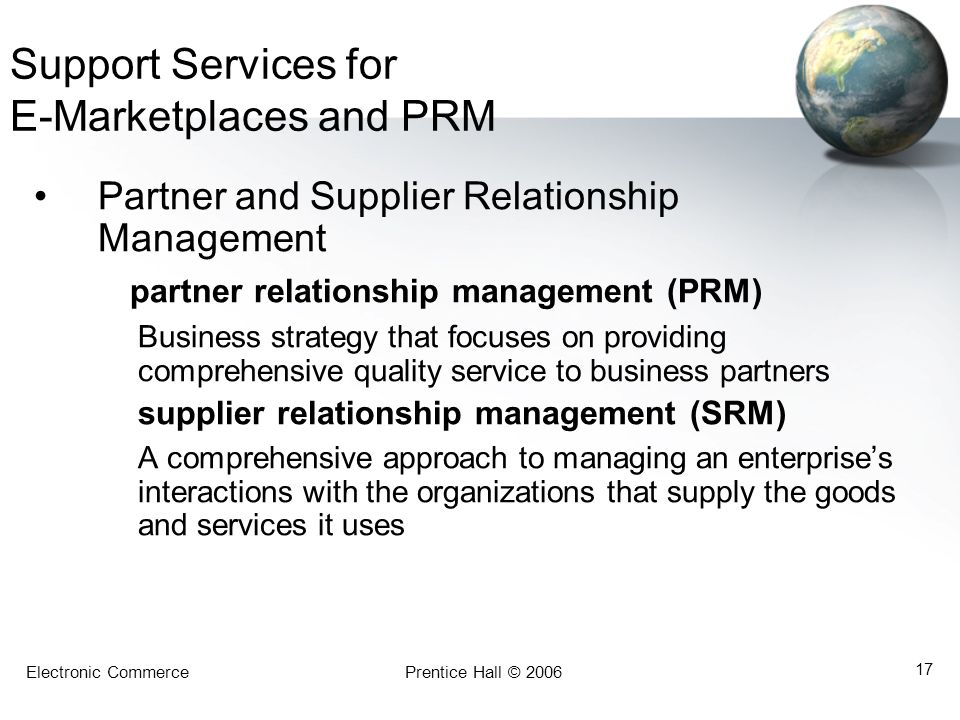 Electronic CommercePrentice Hall © 2006 17 Support Services for E-Marketplaces and PRM Partner and Supplier Relationship Management partner relationsh