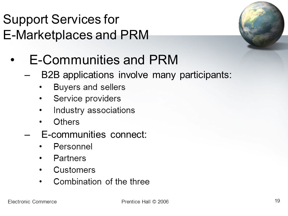 Electronic CommercePrentice Hall © 2006 19 Support Services for E-Marketplaces and PRM E-Communities and PRM –B2B applications involve many participan