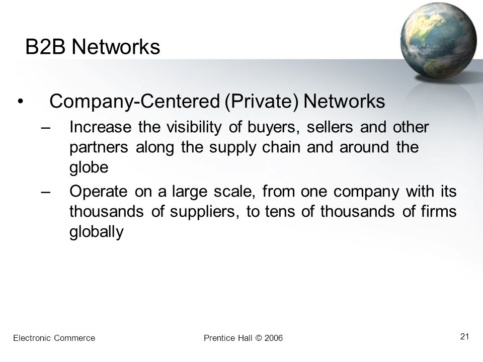 Electronic CommercePrentice Hall © 2006 21 B2B Networks Company-Centered (Private) Networks –Increase the visibility of buyers, sellers and other part