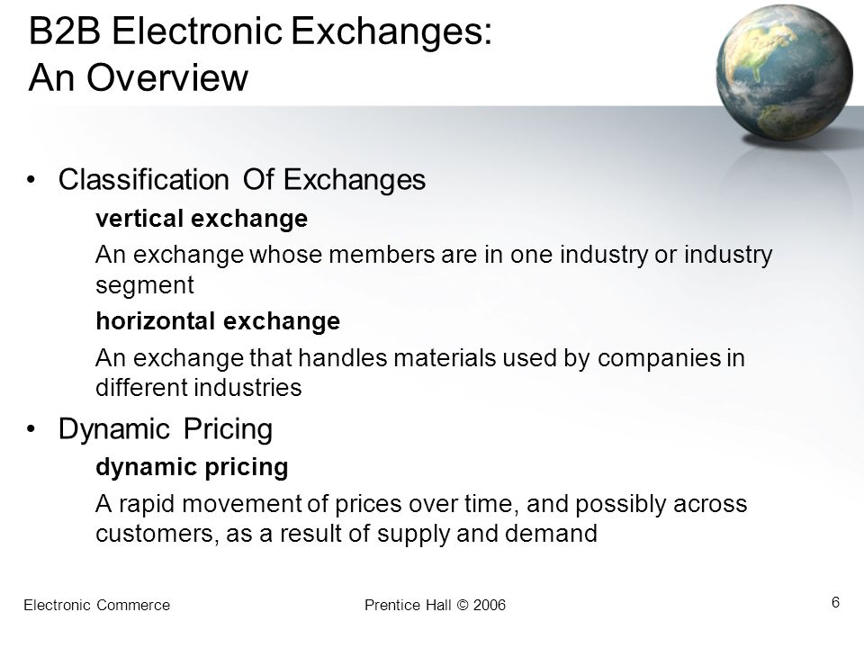 Electronic CommercePrentice Hall © 2006 6 B2B Electronic Exchanges: An Overview Classification Of Exchanges vertical exchange An exchange whose member