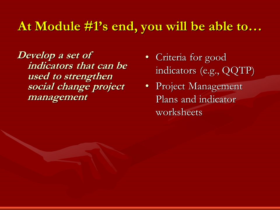 At Module #1s end, you will be able to… Develop a set of indicators that can be used to strengthen social change project management Criteria for good indicators (e.g., QQTP) Project Management Plans and indicator worksheets