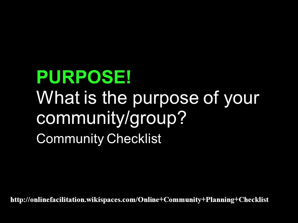 purpose exercise PURPOSE! What is the purpose of your community/group? Community Checklist http://onlinefacilitation.wikispaces.com/Online+Community+P