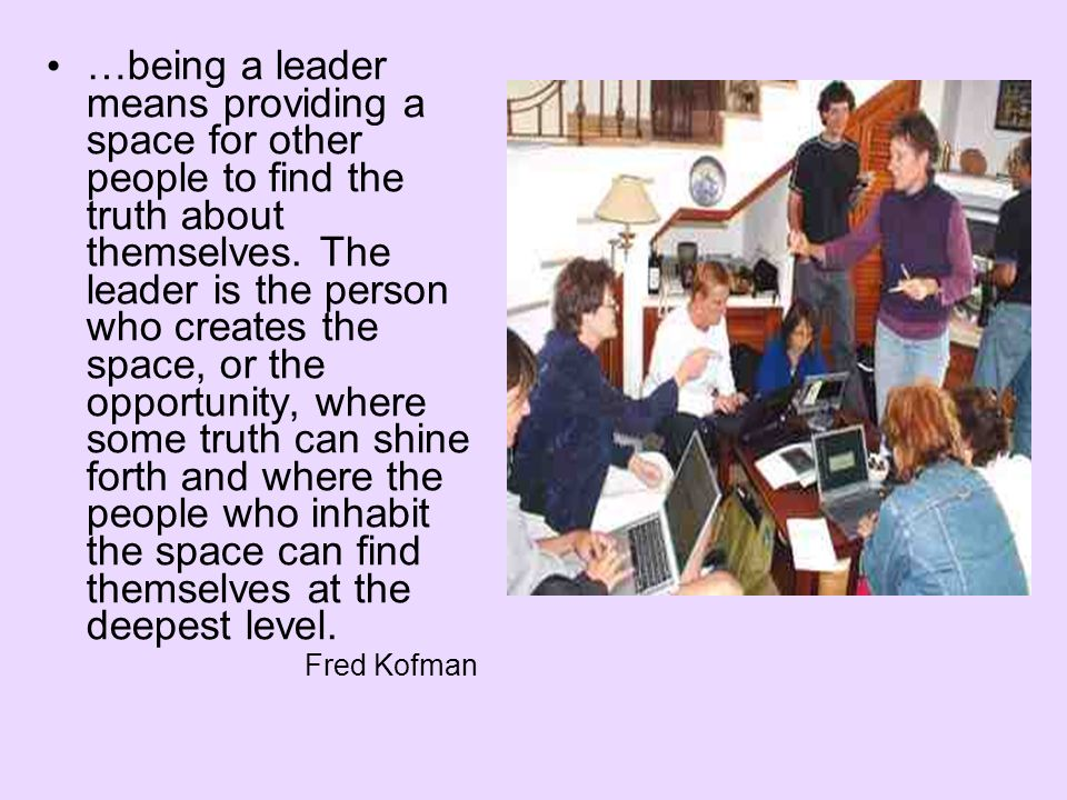 …being a leader means providing a space for other people to find the truth about themselves.