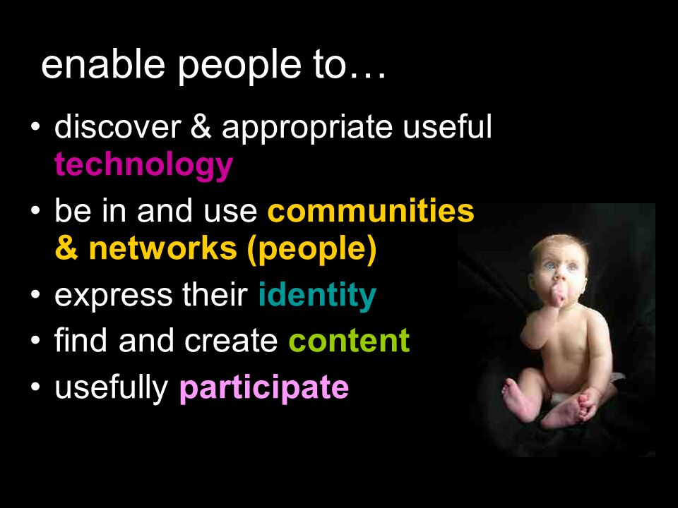 enable people to… discover & appropriate useful technology be in and use communities & networks (people) express their identity find and create content usefully participate