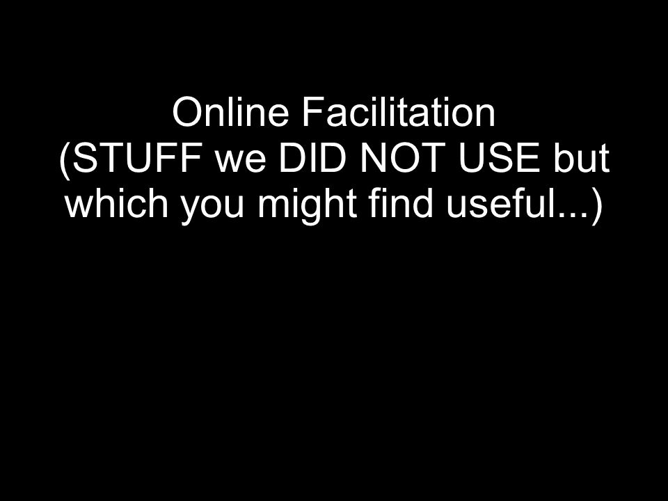 Online Facilitation (STUFF we DID NOT USE but which you might find useful...)