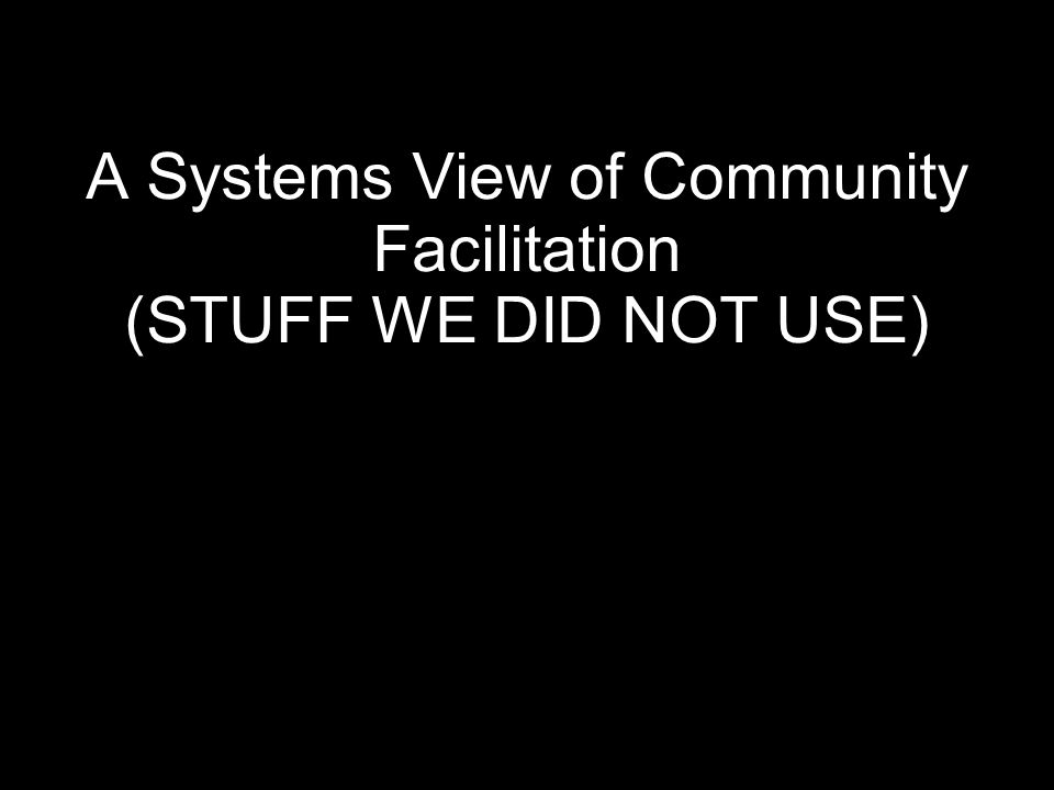 A Systems View of Community Facilitation (STUFF WE DID NOT USE)