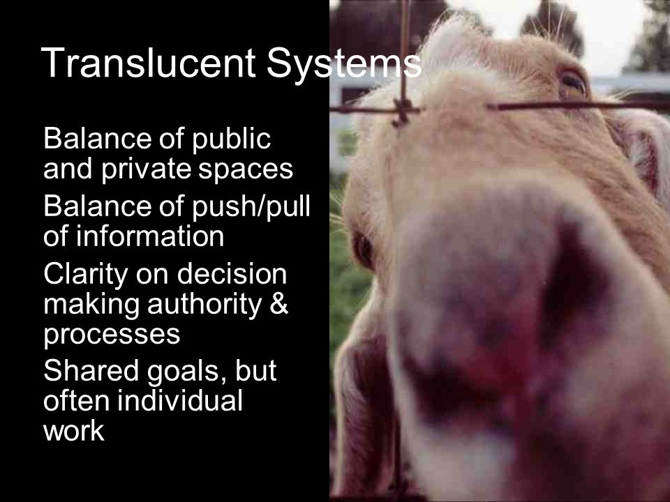 Translucent Systems Balance of public and private spaces Balance of push/pull of information Clarity on decision making authority & processes Shared g