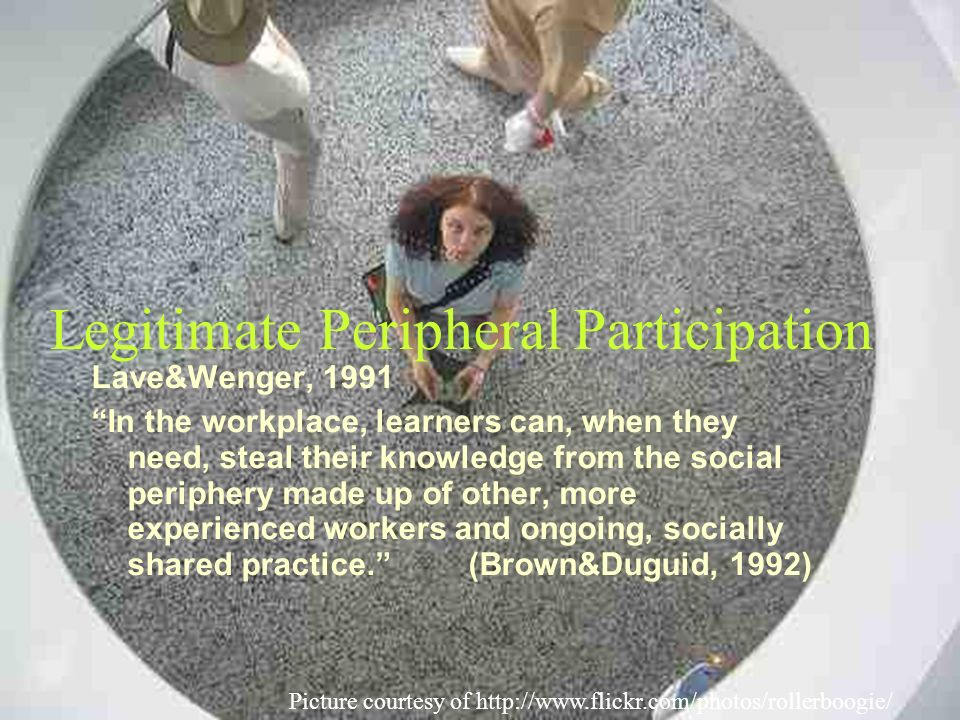Legitimate Peripheral Participation Picture courtesy of http://www.flickr.com/photos/rollerboogie/ Lave&Wenger, 1991 In the workplace, learners can, when they need, steal their knowledge from the social periphery made up of other, more experienced workers and ongoing, socially shared practice.