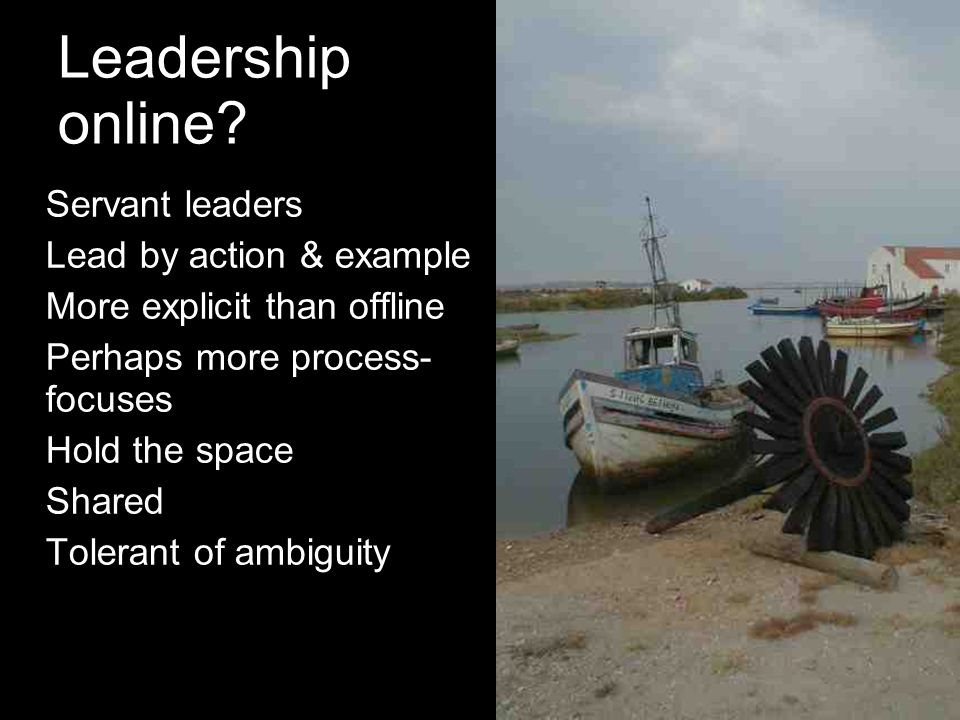 Leadership online? Servant leaders Lead by action & example More explicit than offline Perhaps more process- focuses Hold the space Shared Tolerant of