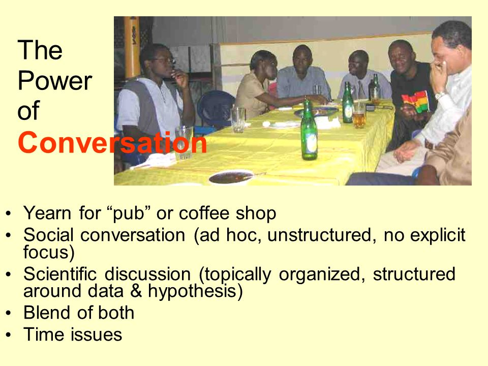 The Power of Conversation Yearn for pub or coffee shop Social conversation (ad hoc, unstructured, no explicit focus) Scientific discussion (topically organized, structured around data & hypothesis) Blend of both Time issues