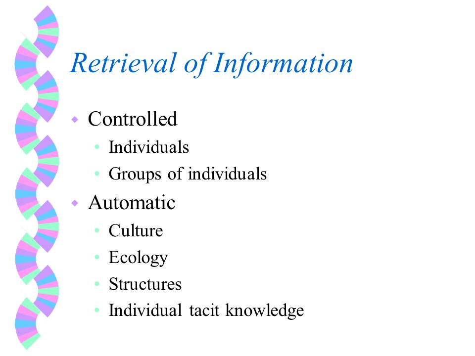 Retrieval of Information w Controlled Individuals Groups of individuals w Automatic Culture Ecology Structures Individual tacit knowledge