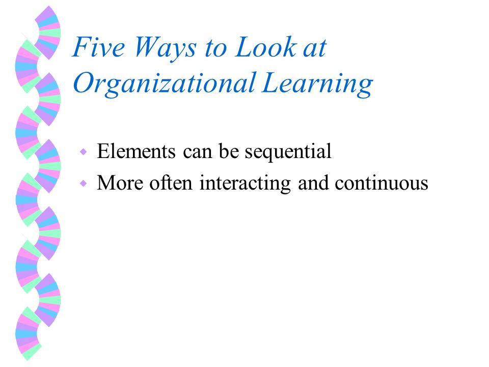 Five Ways to Look at Organizational Learning w Elements can be sequential w More often interacting and continuous