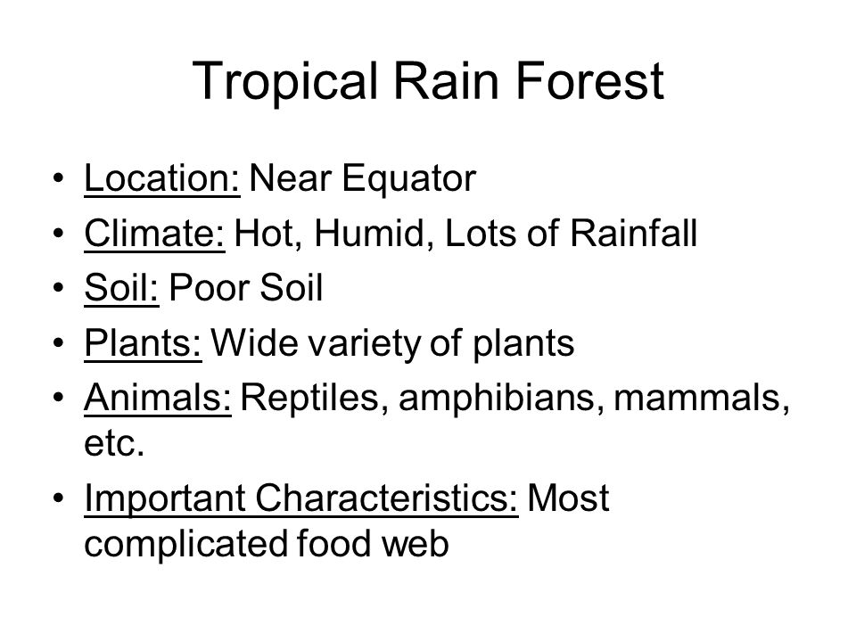 Tropical Rain Forest Location: Near Equator Climate: Hot, Humid, Lots of Rainfall Soil: Poor Soil Plants: Wide variety of plants Animals: Reptiles, am
