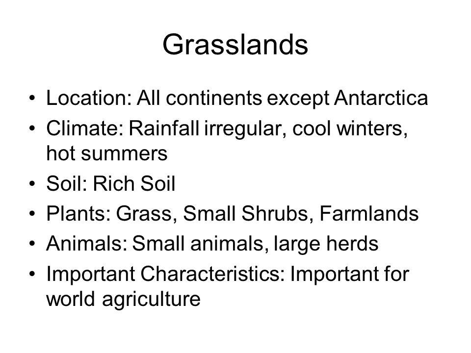 Grasslands Location: All continents except Antarctica Climate: Rainfall irregular, cool winters, hot summers Soil: Rich Soil Plants: Grass, Small Shru