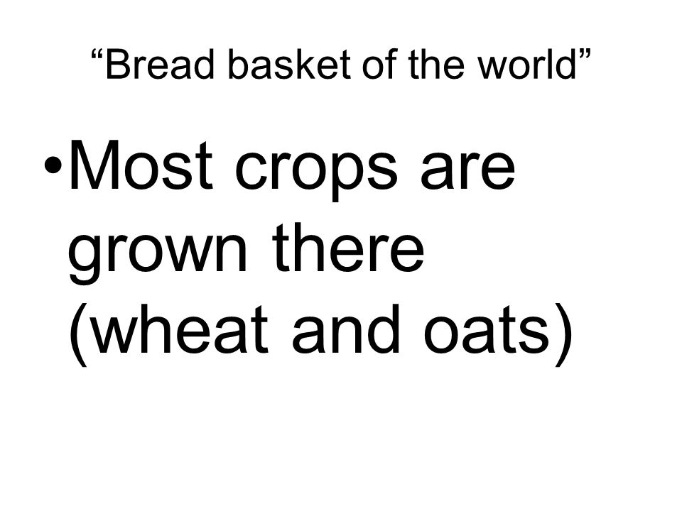 Bread basket of the world Most crops are grown there (wheat and oats)