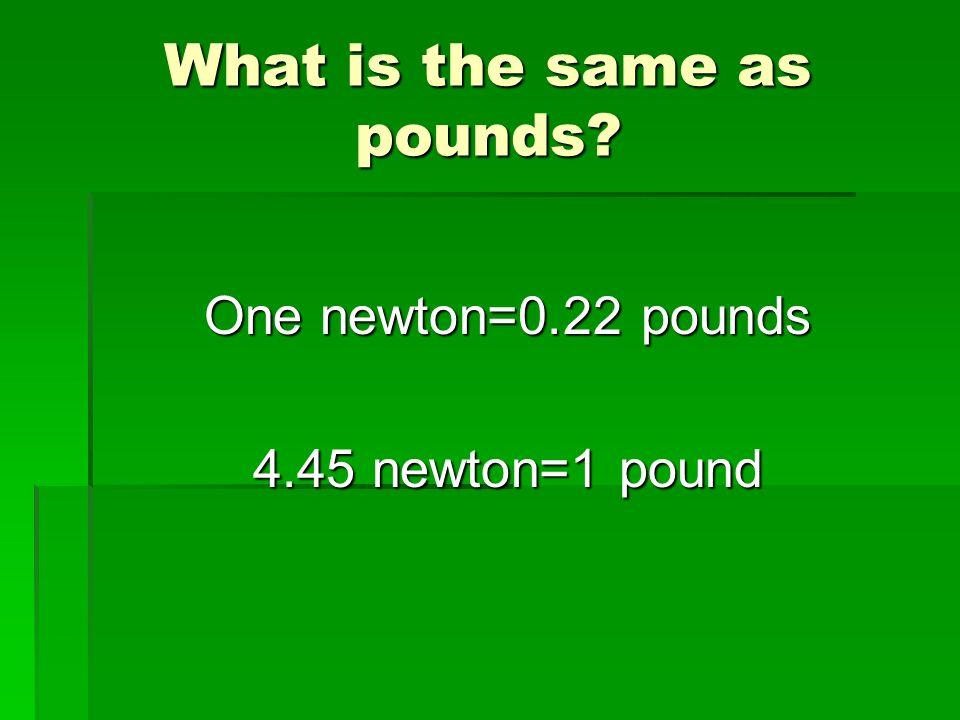 What is the same as pounds? One newton=0.22 pounds 4.45 newton=1 pound