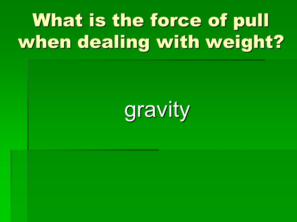 What is the force of pull when dealing with weight? gravity