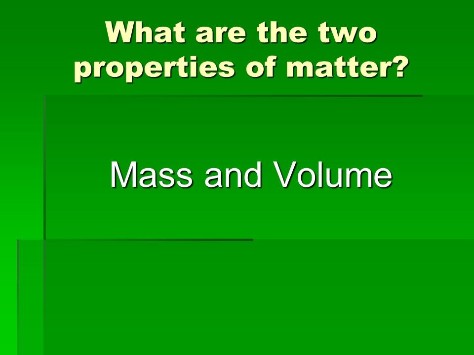 What are the two properties of matter? Mass and Volume