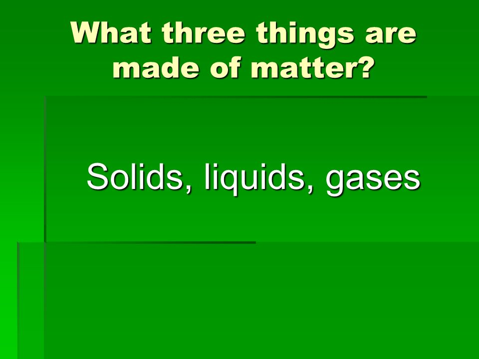What three things are made of matter? Solids, liquids, gases
