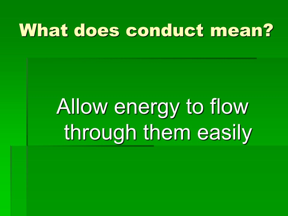 What does conduct mean? Allow energy to flow through them easily