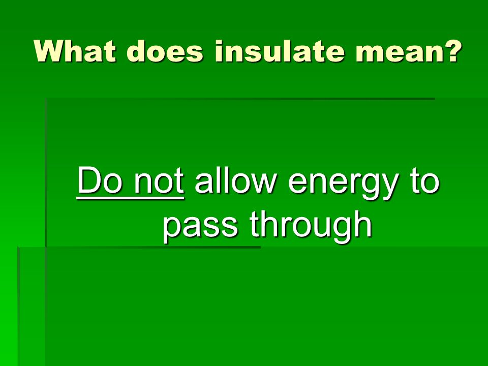 What does insulate mean? Do not allow energy to pass through