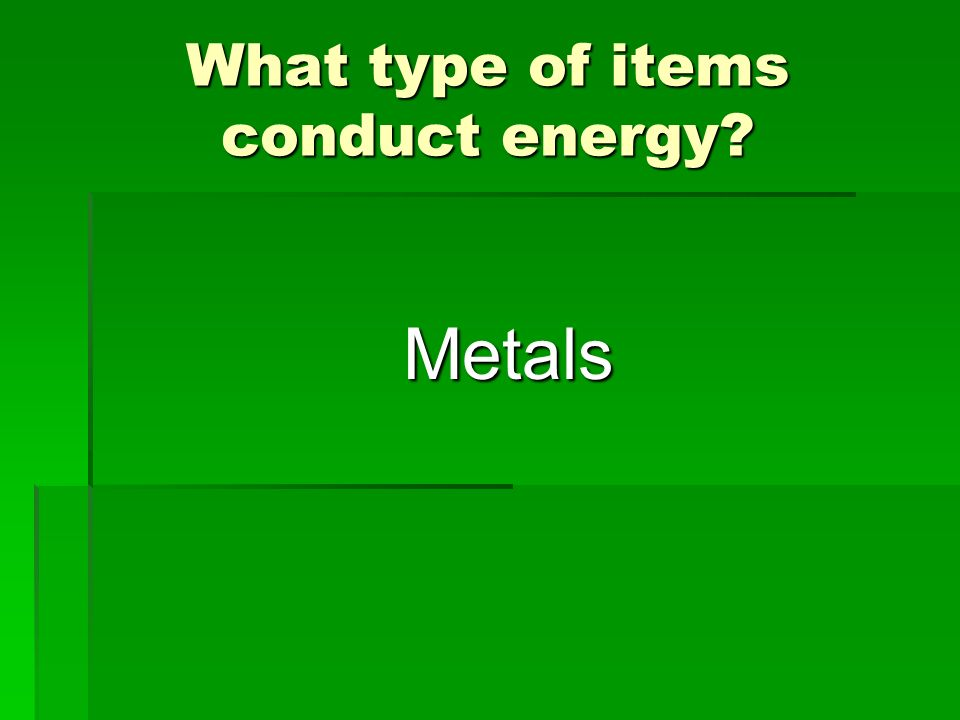 What type of items conduct energy? Metals
