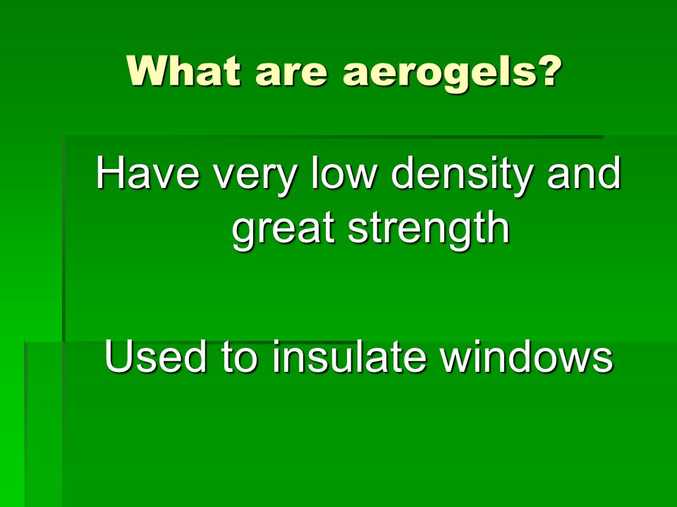 What are aerogels? Have very low density and great strength Used to insulate windows